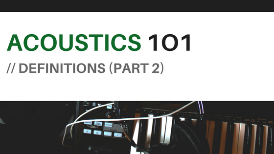 Acoustics 101- Definitions (Part 2)